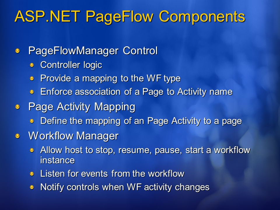 ASP.NET PageFlow Components PageFlowManager Control Controller logic Provide a mapping to the WF type Enforce association of a Page to Activity name Page Activity Mapping Define the mapping of an Page Activity to a page Workflow Manager Allow host to stop, resume, pause, start a workflow instance Listen for events from the workflow Notify controls when WF activity changes