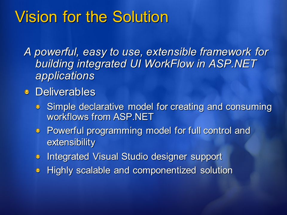 Vision for the Solution A powerful, easy to use, extensible framework for building integrated UI WorkFlow in ASP.NET applications Deliverables Simple declarative model for creating and consuming workflows from ASP.NET Powerful programming model for full control and extensibility Integrated Visual Studio designer support Highly scalable and componentized solution