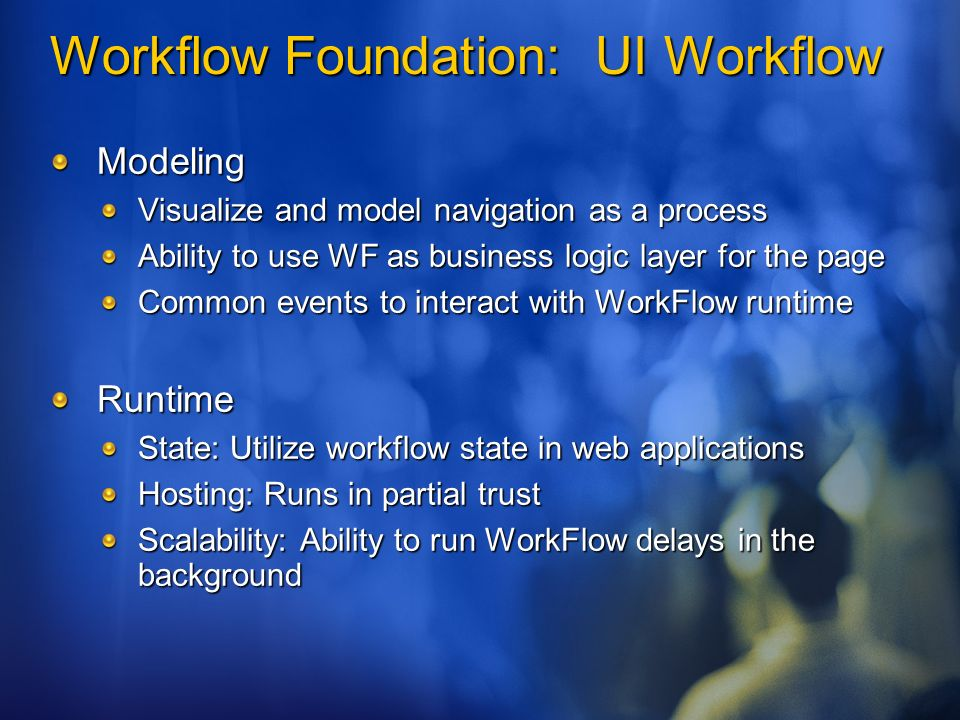 Workflow Foundation: UI Workflow Modeling Visualize and model navigation as a process Ability to use WF as business logic layer for the page Common events to interact with WorkFlow runtime Runtime State: Utilize workflow state in web applications Hosting: Runs in partial trust Scalability: Ability to run WorkFlow delays in the background