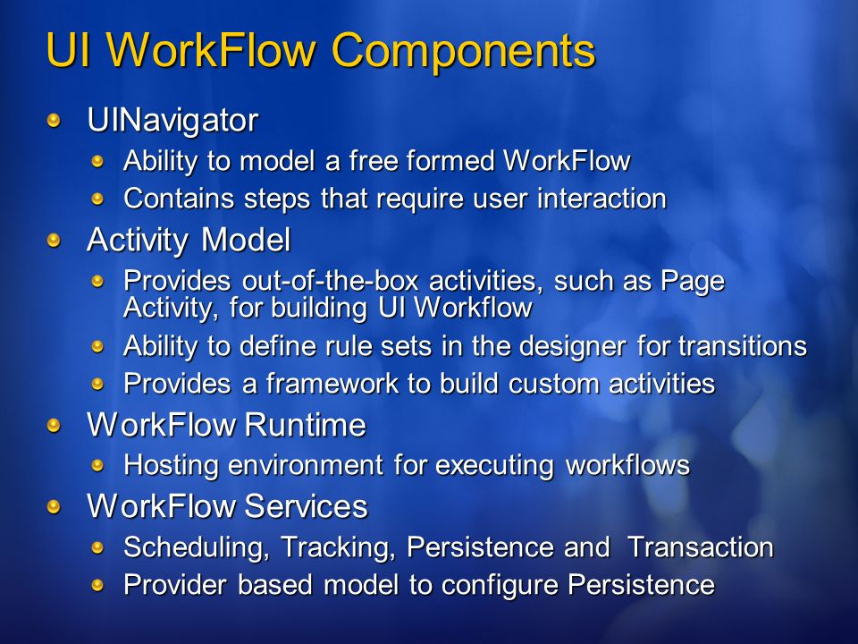 UI WorkFlow Components UINavigator Ability to model a free formed WorkFlow Contains steps that require user interaction Activity Model Provides out-of-the-box activities, such as Page Activity, for building UI Workflow Ability to define rule sets in the designer for transitions Provides a framework to build custom activities WorkFlow Runtime Hosting environment for executing workflows WorkFlow Services Scheduling, Tracking, Persistence and Transaction Provider based model to configure Persistence