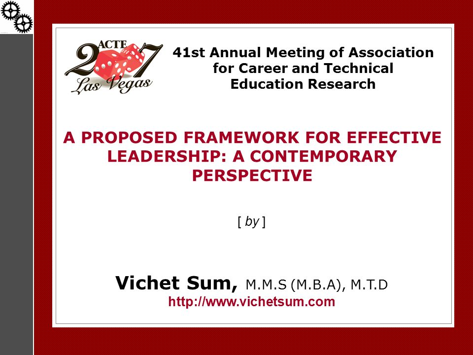41st Annual Meeting of Association for Career and Technical Education Research A PROPOSED FRAMEWORK FOR EFFECTIVE LEADERSHIP: A CONTEMPORARY PERSPECTIVE [ by ] Vichet Sum, M.M.S (M.B.A), M.T.D http://www.vichetsum.com