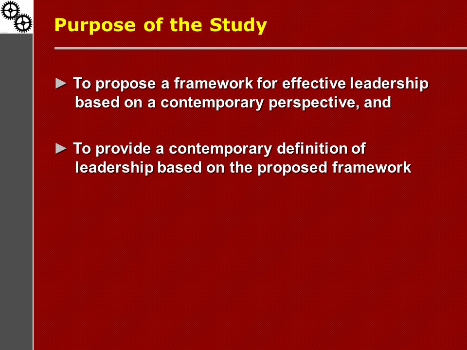 Purpose of the Study ► To propose a framework for effective leadership based on a contemporary perspective, and ► To provide a contemporary definition of leadership based on the proposed framework