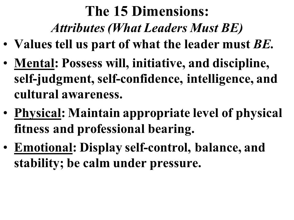 The 15 Dimensions: Attributes (What Leaders Must BE) Values tell us part of what the leader must BE.