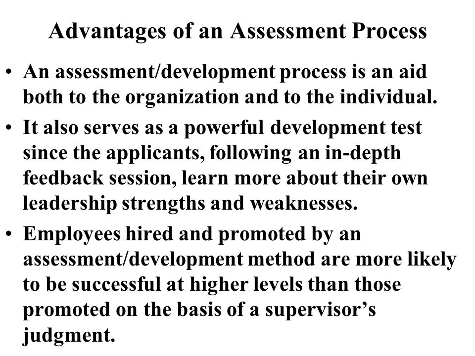 Advantages of an Assessment Process An assessment/development process is an aid both to the organization and to the individual.