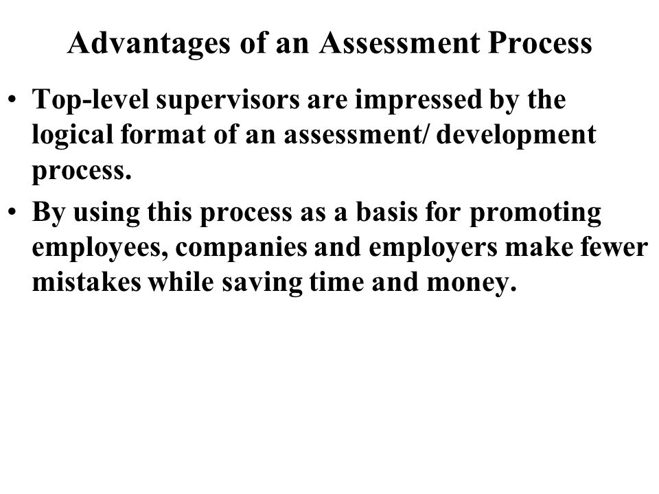Advantages of an Assessment Process Top-level supervisors are impressed by the logical format of an assessment/ development process.