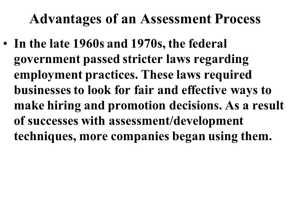 Advantages of an Assessment Process In the late 1960s and 1970s, the federal government passed stricter laws regarding employment practices.