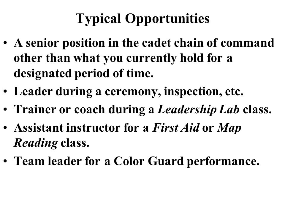 Typical Opportunities A senior position in the cadet chain of command other than what you currently hold for a designated period of time.