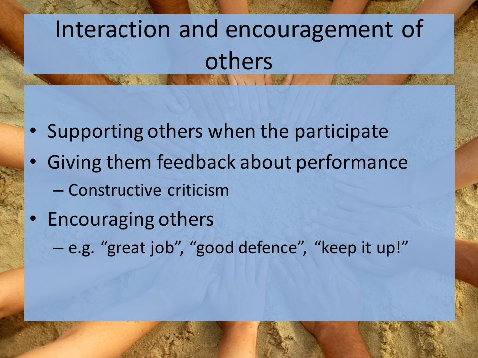 Interaction and encouragement of others Supporting others when the participate Giving them feedback about performance – Constructive criticism Encouraging others – e.g.