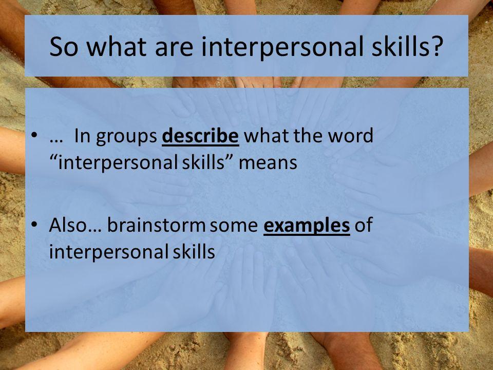 Interpersonal skills Interpersonal means between people.