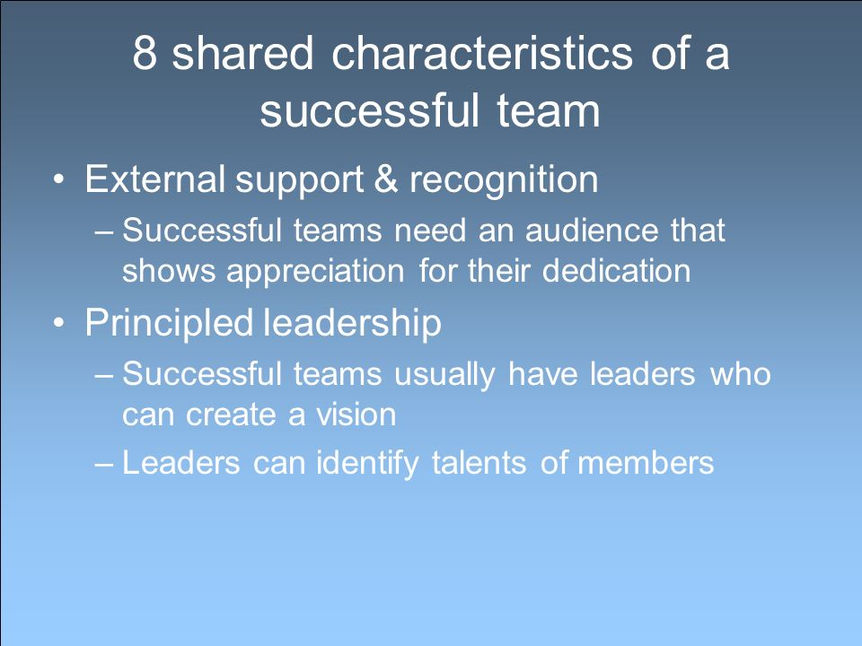 8 shared characteristics of a successful team External support & recognition –Successful teams need an audience that shows appreciation for their dedication Principled leadership –Successful teams usually have leaders who can create a vision –Leaders can identify talents of members