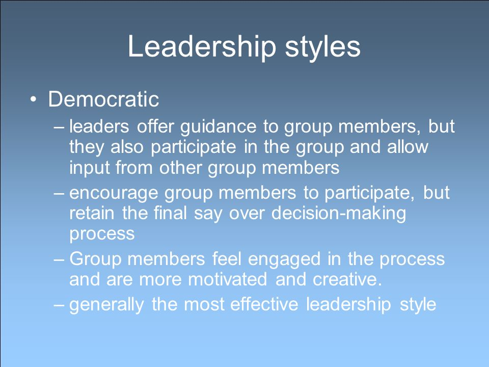 Leadership styles Democratic –leaders offer guidance to group members, but they also participate in the group and allow input from other group members