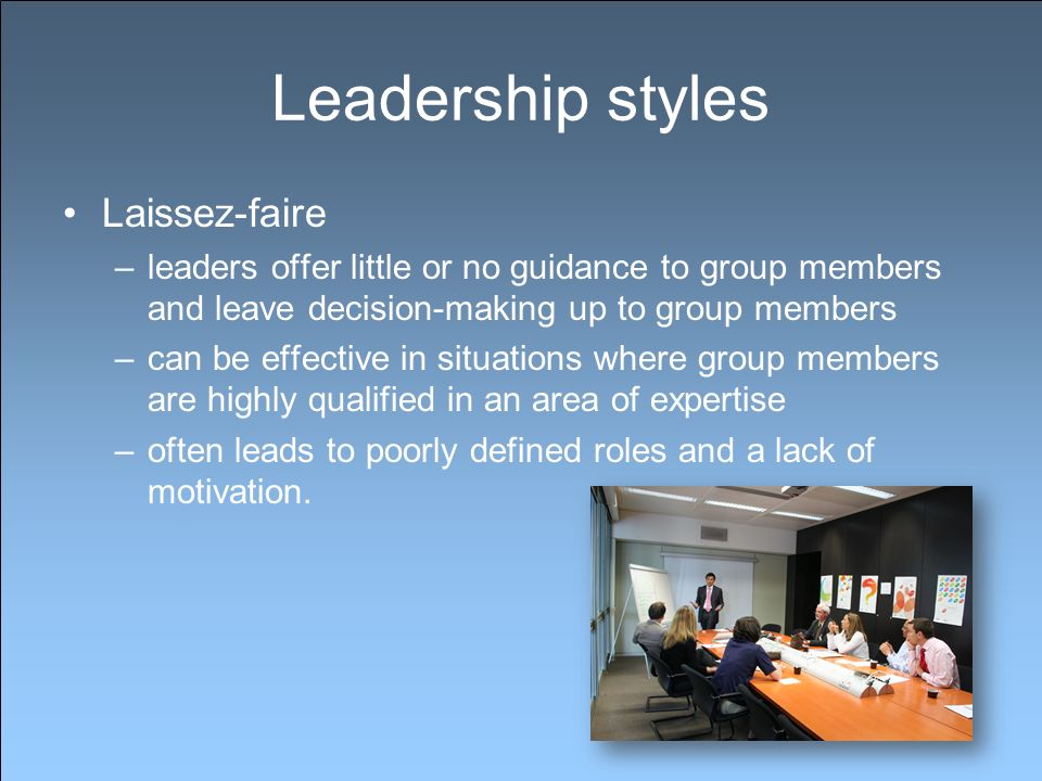 Leadership styles Laissez-faire –leaders offer little or no guidance to group members and leave decision-making up to group members –can be effective in situations where group members are highly qualified in an area of expertise –often leads to poorly defined roles and a lack of motivation.