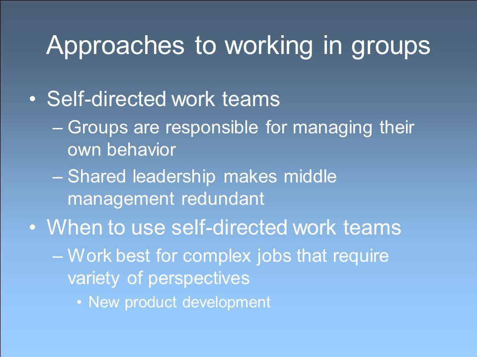 Approaches to working in groups Self-directed work teams –Groups are responsible for managing their own behavior –Shared leadership makes middle manag