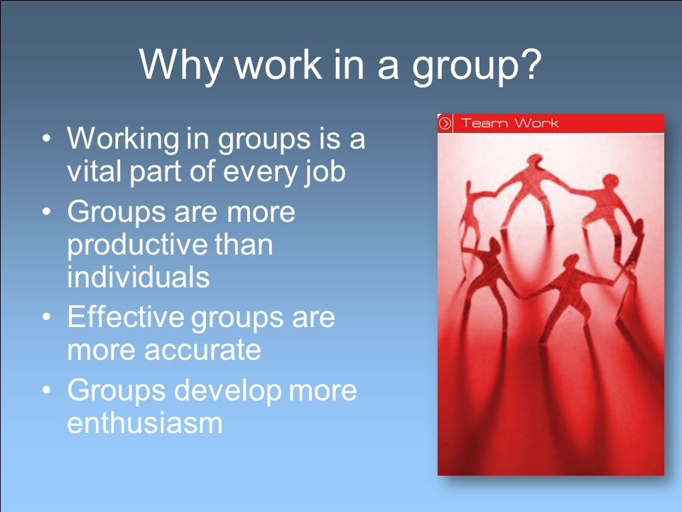 Why work in a group? Working in groups is a vital part of every job Groups are more productive than individuals Effective groups are more accurate Gro