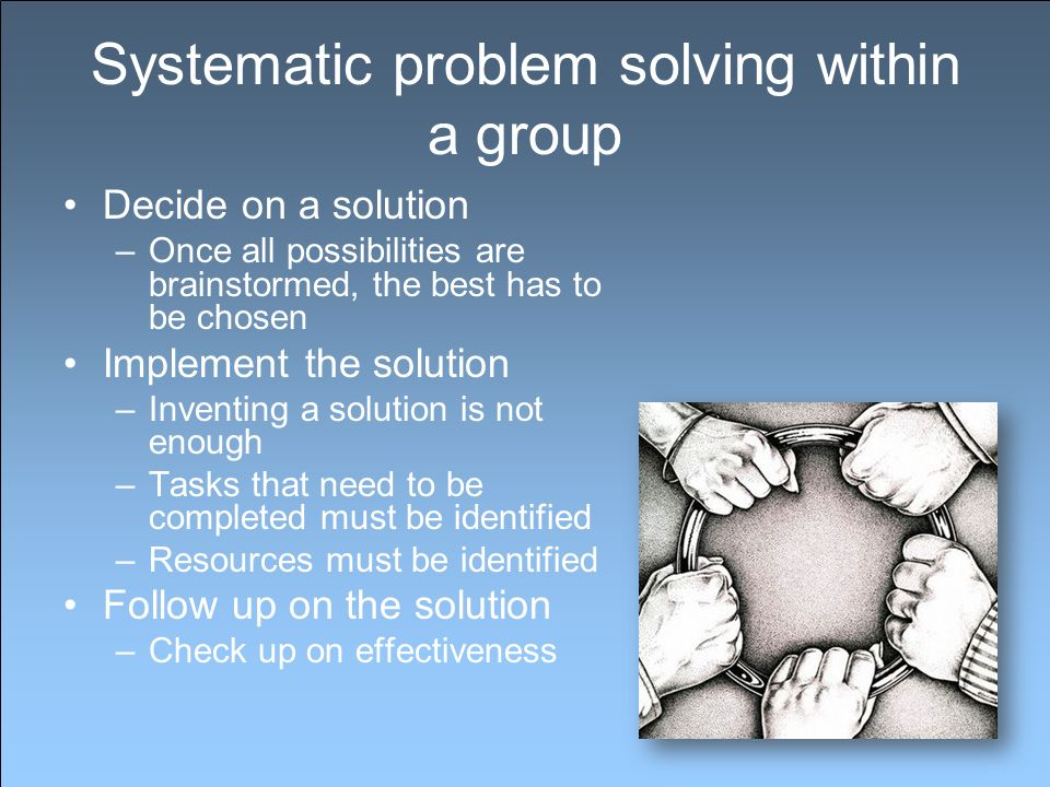 Systematic problem solving within a group Decide on a solution –Once all possibilities are brainstormed, the best has to be chosen Implement the solution –Inventing a solution is not enough –Tasks that need to be completed must be identified –Resources must be identified Follow up on the solution –Check up on effectiveness