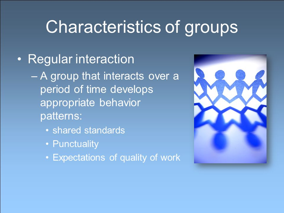 Characteristics of groups Regular interaction –A group that interacts over a period of time develops appropriate behavior patterns: shared standards Punctuality Expectations of quality of work
