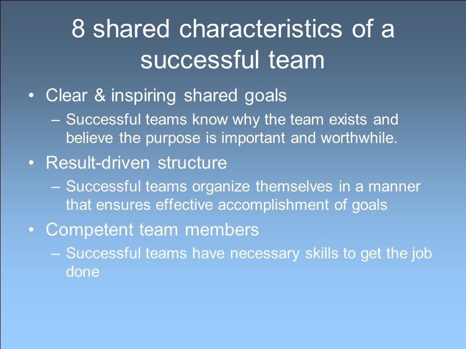 8 shared characteristics of a successful team Clear & inspiring shared goals –Successful teams know why the team exists and believe the purpose is important and worthwhile.
