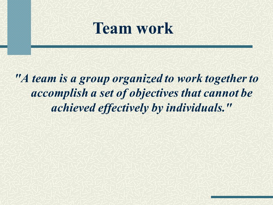 A team is a group organized to work together to accomplish a set of objectives that cannot be achieved effectively by individuals. Team work