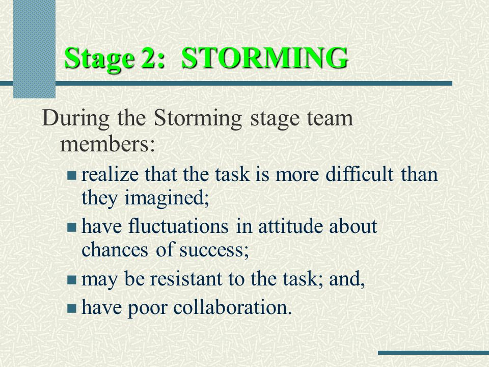 Stage 2: STORMING During the Storming stage team members: realize that the task is more difficult than they imagined; have fluctuations in attitude about chances of success; may be resistant to the task; and, have poor collaboration.