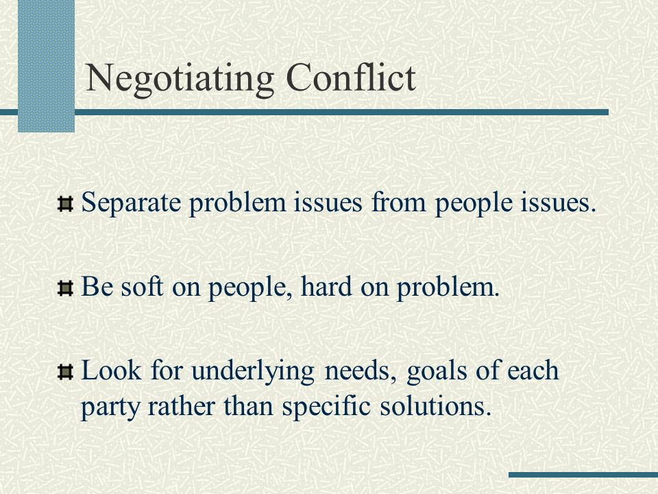 Negotiating Conflict Separate problem issues from people issues.