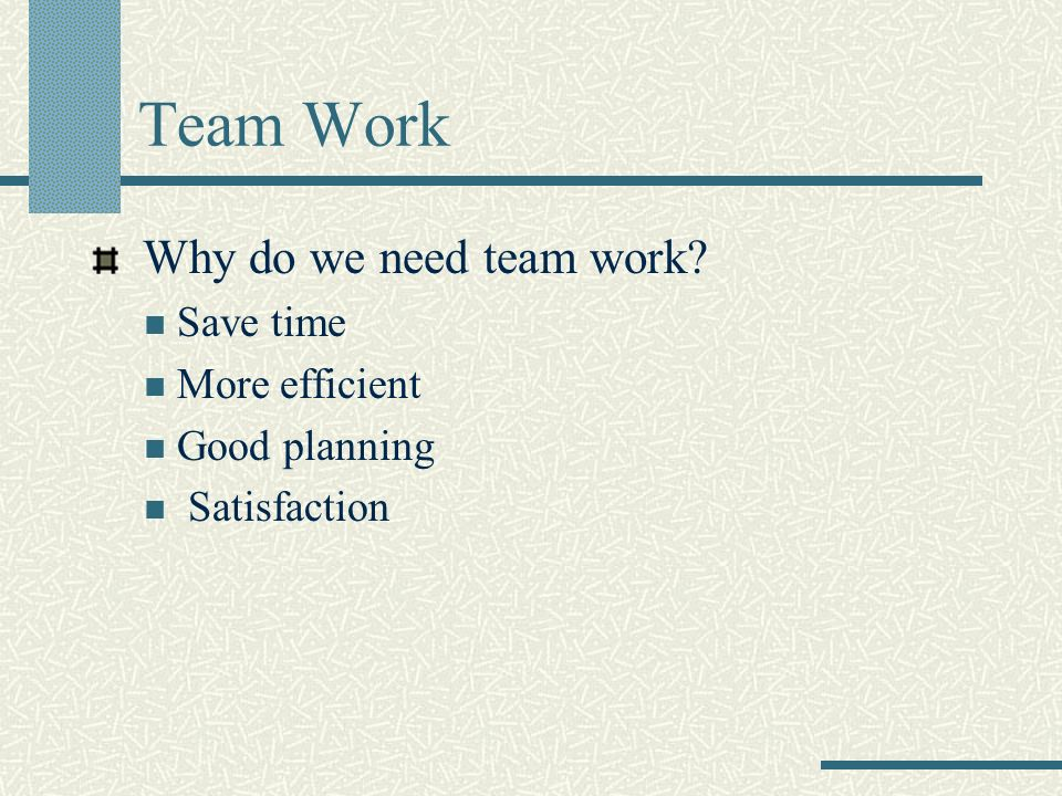 Team Work Why do we need team work Save time More efficient Good planning Satisfaction