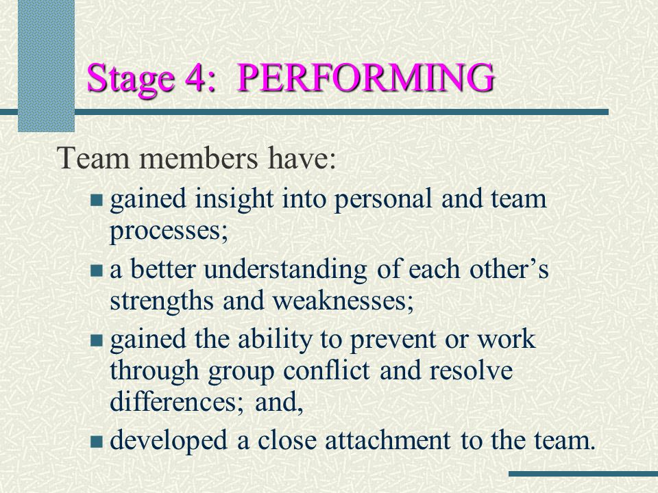 Stage 4: PERFORMING Team members have: gained insight into personal and team processes; a better understanding of each other's strengths and weaknesses; gained the ability to prevent or work through group conflict and resolve differences; and, developed a close attachment to the team.