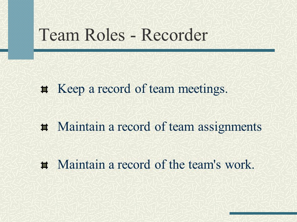 Team Roles - Recorder Keep a record of team meetings.