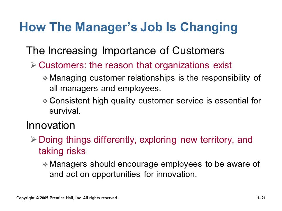 Copyright © 2005 Prentice Hall, Inc. All rights reserved.1–21 How The Manager's Job Is Changing The Increasing Importance of Customers  Customers: th