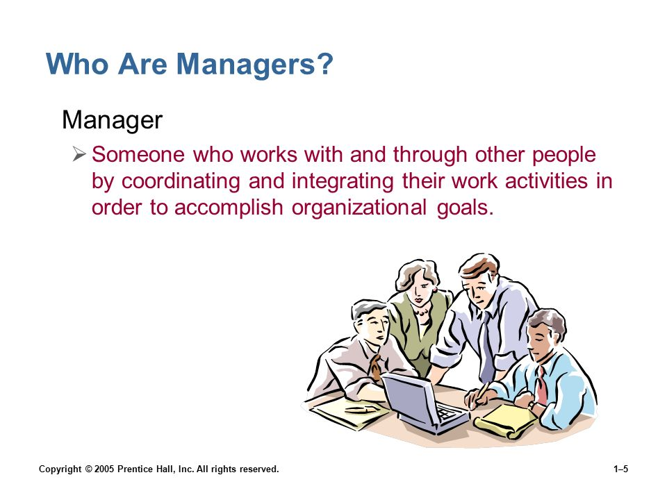 Copyright © 2005 Prentice Hall, Inc. All rights reserved.1–5 Who Are Managers? Manager  Someone who works with and through other people by coordinati