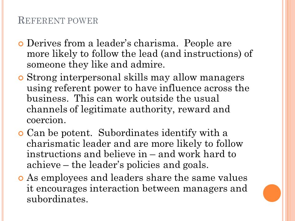 R EFERENT POWER Derives from a leader's charisma.