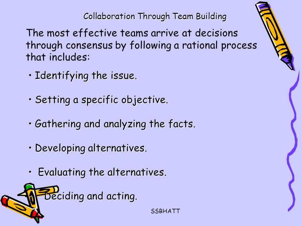SSBHATT Collaboration Through Team Building The most effective teams arrive at decisions through consensus by following a rational process that includes: Identifying the issue.