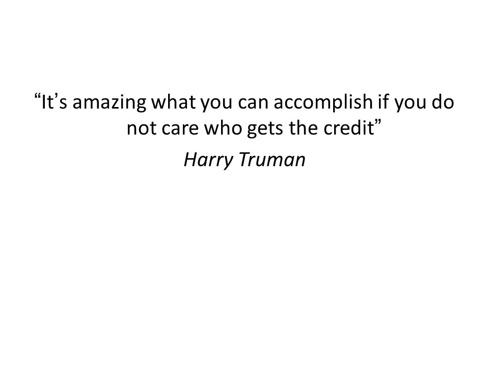 """""""It's amazing what you can accomplish if you do not care who gets the credit"""" Harry Truman"""