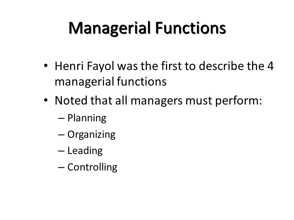 Managerial Functions Henri Fayol was the first to describe the 4 managerial functions Noted that all managers must perform: – Planning – Organizing –