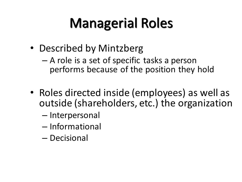 Managerial Roles Described by Mintzberg – A role is a set of specific tasks a person performs because of the position they hold Roles directed inside (employees) as well as outside (shareholders, etc.) the organization – Interpersonal – Informational – Decisional