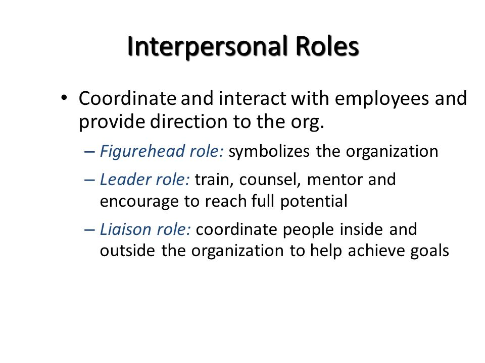 Interpersonal Roles Coordinate and interact with employees and provide direction to the org.