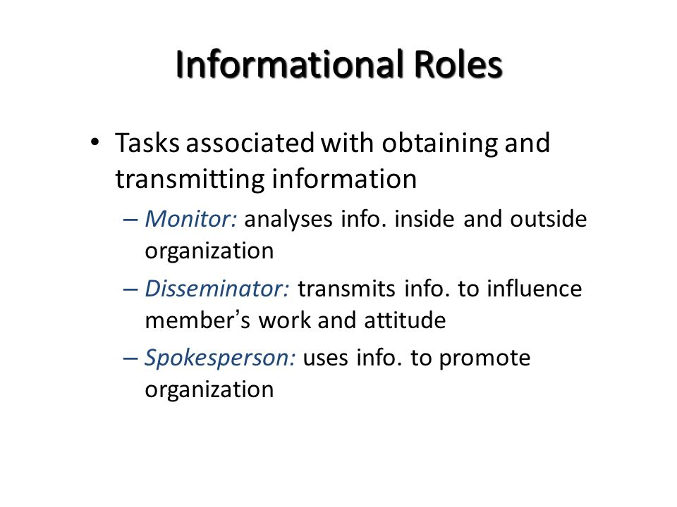 Informational Roles Tasks associated with obtaining and transmitting information – Monitor: analyses info. inside and outside organization – Dissemina