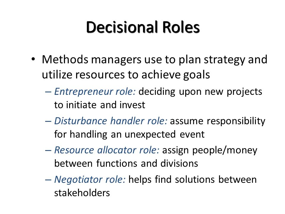 Decisional Roles Methods managers use to plan strategy and utilize resources to achieve goals – Entrepreneur role: deciding upon new projects to initiate and invest – Disturbance handler role: assume responsibility for handling an unexpected event – Resource allocator role: assign people/money between functions and divisions – Negotiator role: helps find solutions between stakeholders