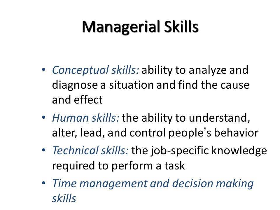 Managerial Skills Conceptual skills: ability to analyze and diagnose a situation and find the cause and effect Human skills: the ability to understand, alter, lead, and control people's behavior Technical skills: the job-specific knowledge required to perform a task Time management and decision making skills