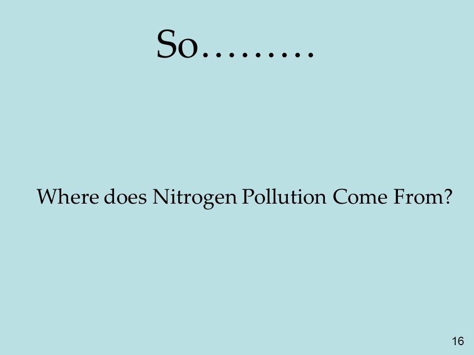 16 So……… Where does Nitrogen Pollution Come From