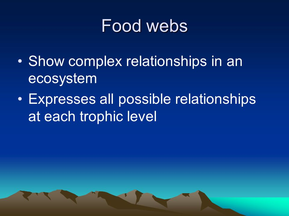 Food webs Show complex relationships in an ecosystem Expresses all possible relationships at each trophic level