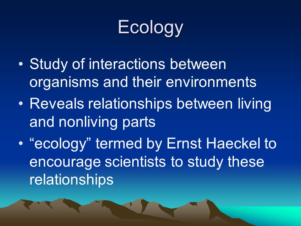 Ecology Study of interactions between organisms and their environments Reveals relationships between living and nonliving parts ecology termed by Ernst Haeckel to encourage scientists to study these relationships