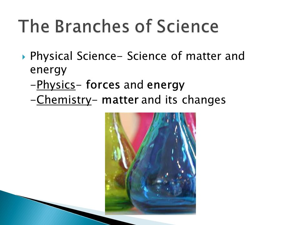  Physical Science- Science of matter and energy -Physics- forces and energy -Chemistry- matter and its changes