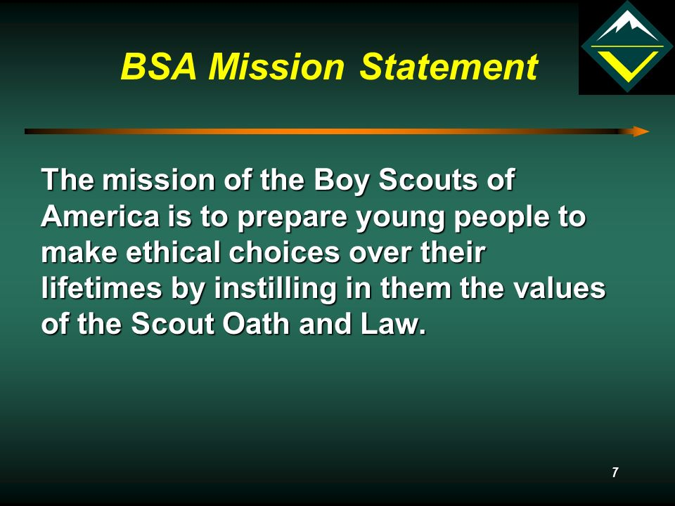 7 BSA Mission Statement The mission of the Boy Scouts of America is to prepare young people to make ethical choices over their lifetimes by instilling in them the values of the Scout Oath and Law.