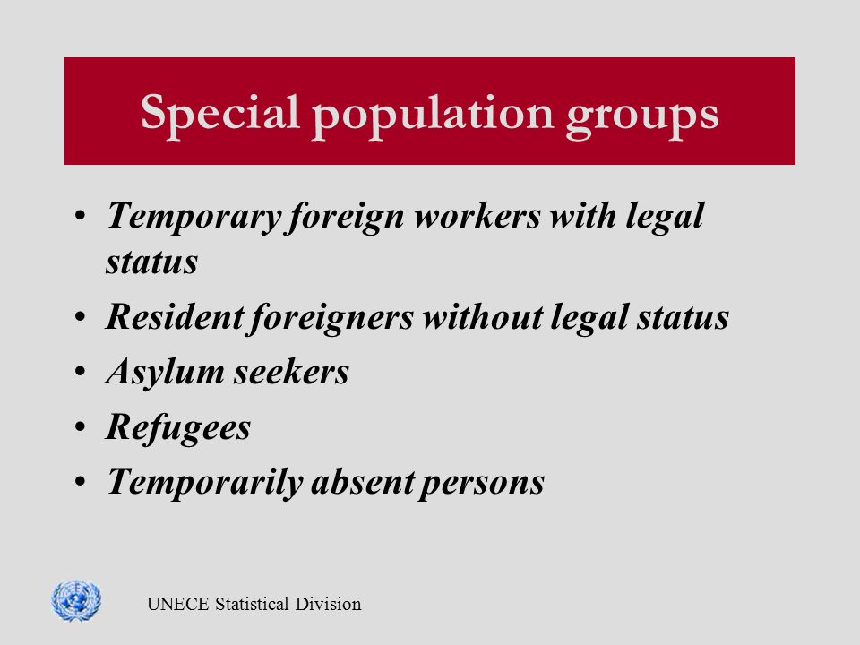 UNECE Statistical Division Special population groups Temporary foreign workers with legal status Resident foreigners without legal status Asylum seekers Refugees Temporarily absent persons