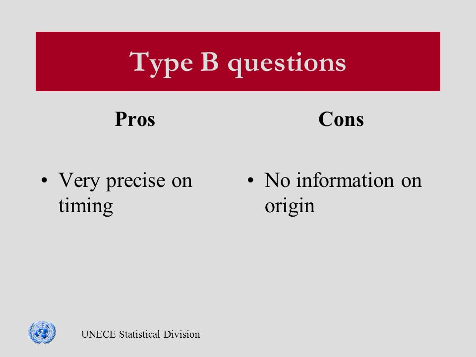 UNECE Statistical Division Type B questions Pros Very precise on timing Cons No information on origin