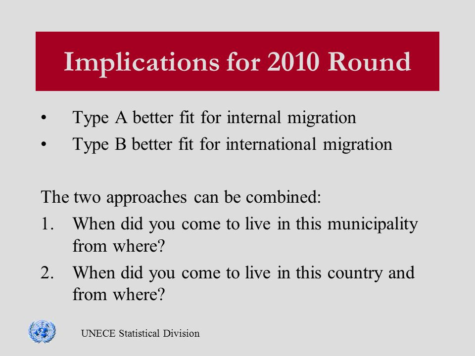 UNECE Statistical Division Implications for 2010 Round Type A better fit for internal migration Type B better fit for international migration The two approaches can be combined: 1.When did you come to live in this municipality from where.