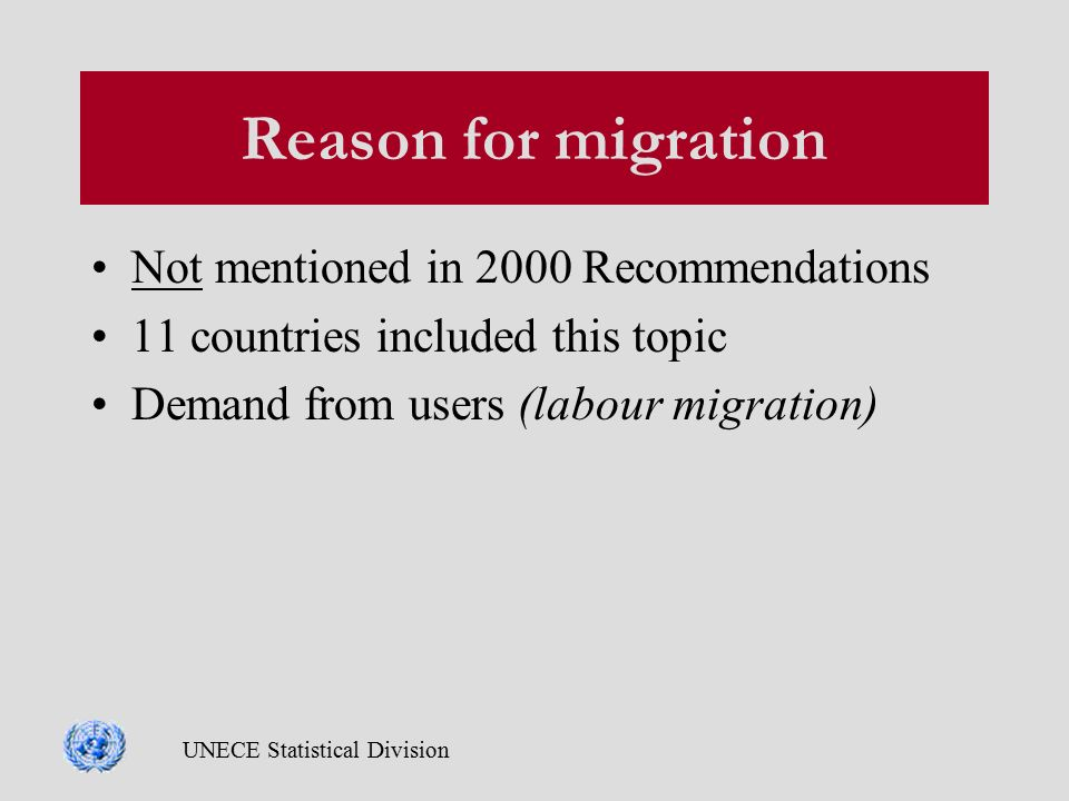 UNECE Statistical Division Reason for migration Not mentioned in 2000 Recommendations 11 countries included this topic Demand from users (labour migration)