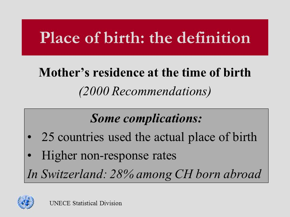 UNECE Statistical Division Place of birth: the definition Mother's residence at the time of birth (2000 Recommendations) Some complications: 25 countries used the actual place of birth Higher non-response rates In Switzerland: 28% among CH born abroad