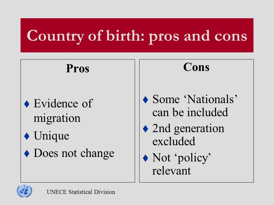 UNECE Statistical Division Country of birth: pros and cons Pros  Evidence of migration  Unique  Does not change Cons  Some 'Nationals' can be included  2nd generation excluded  Not 'policy' relevant
