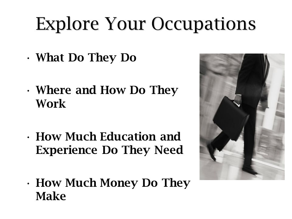 Explore Your Occupations What Do They Do Where and How Do They Work How Much Education and Experience Do They Need How Much Money Do They Make